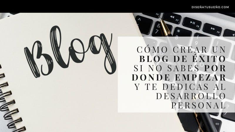 Cómo crear un blog de éxito si no sabes por dónde empezar y te dedicas al Desarrollo Personal